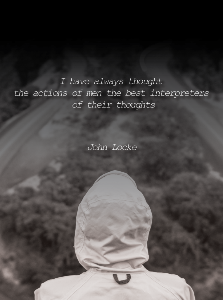 I have always thought the actions of men the best interpreters of their thoughts – John Locke