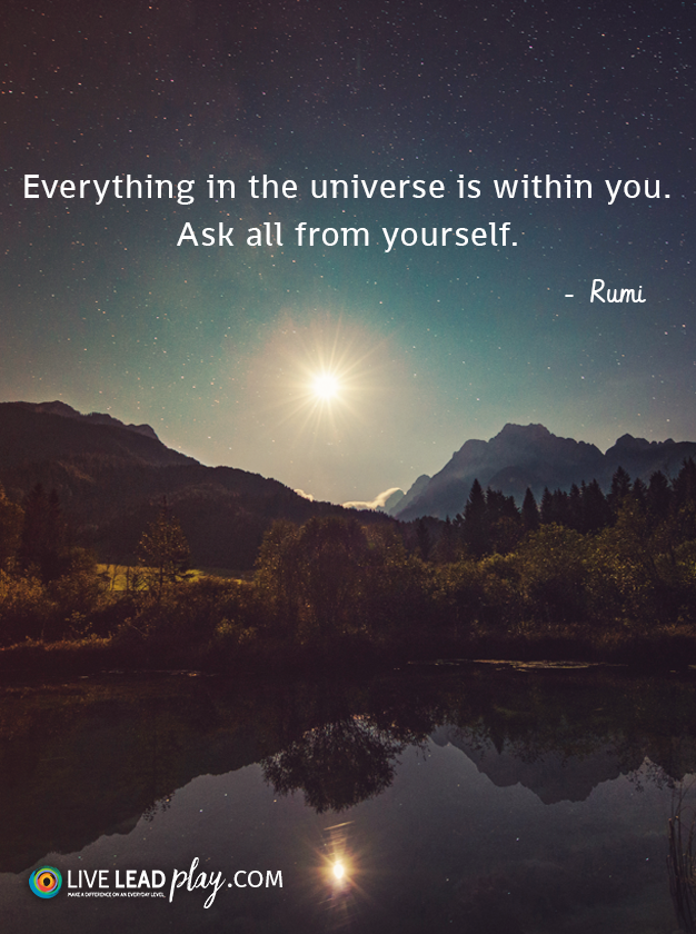"""""""Everything in the universe is within you. Ask all from yourself."""" - Rumi"""